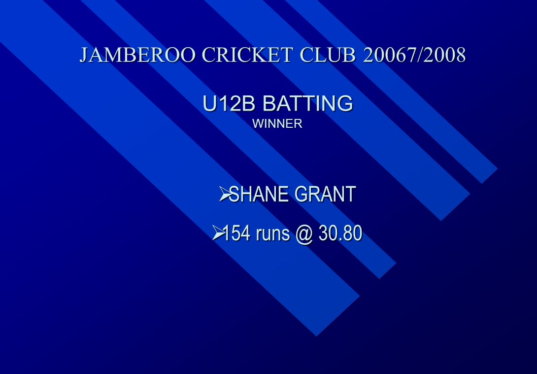JAMBEROO CRICKET CLUB 20067/2008 U12B BATTING WINNER  SHANE  SHANE GRANT  154  154 runs @ 30.80