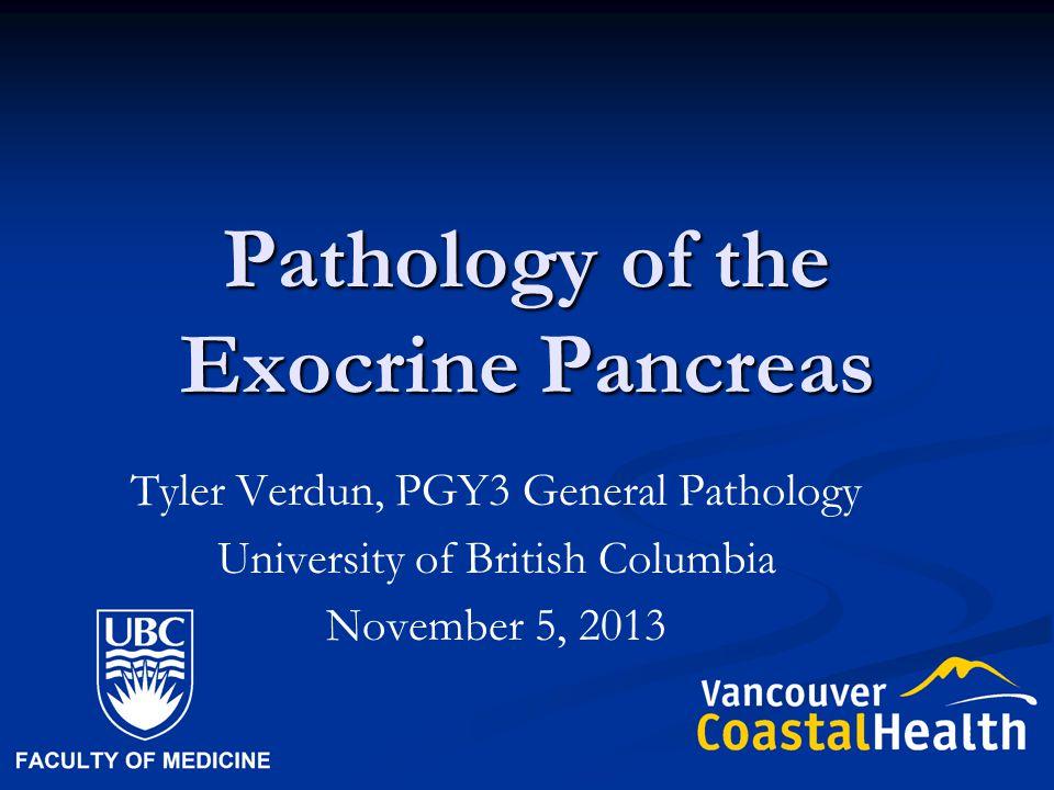 Pathology of the Exocrine Pancreas Tyler Verdun, PGY3 General Pathology University of British Columbia November 5, 2013