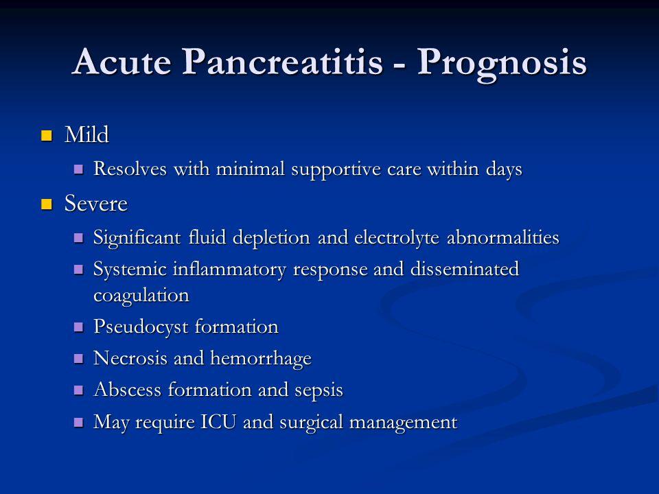 Acute Pancreatitis - Prognosis Mild Mild Resolves with minimal supportive care within days Resolves with minimal supportive care within days Severe Se