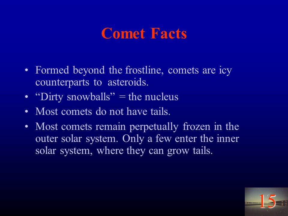 15 Comet Facts Formed beyond the frostline, comets are icy counterparts to asteroids.