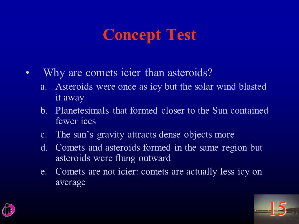 15 Concept Test Why are comets icier than asteroids.