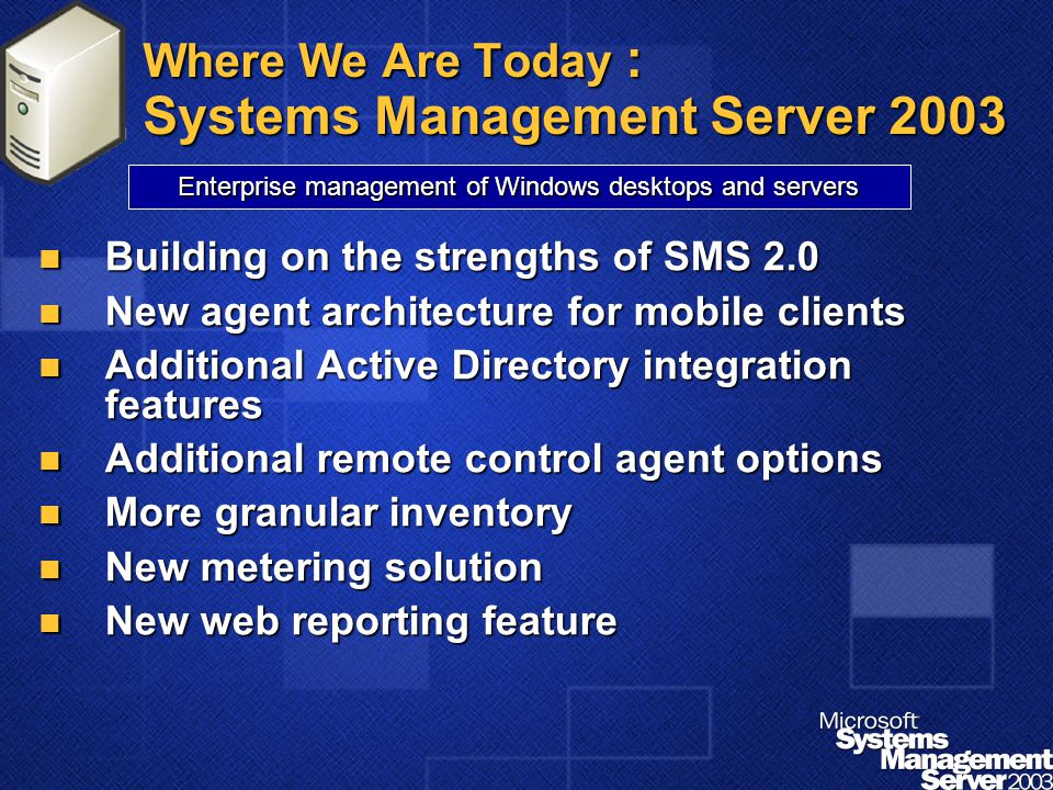 Where We Are Today : Systems Management Server 2003 Building on the strengths of SMS 2.0 Building on the strengths of SMS 2.0 New agent architecture for mobile clients New agent architecture for mobile clients Additional Active Directory integration features Additional Active Directory integration features Additional remote control agent options Additional remote control agent options More granular inventory More granular inventory New metering solution New metering solution New web reporting feature New web reporting feature Enterprise management of Windows desktops and servers