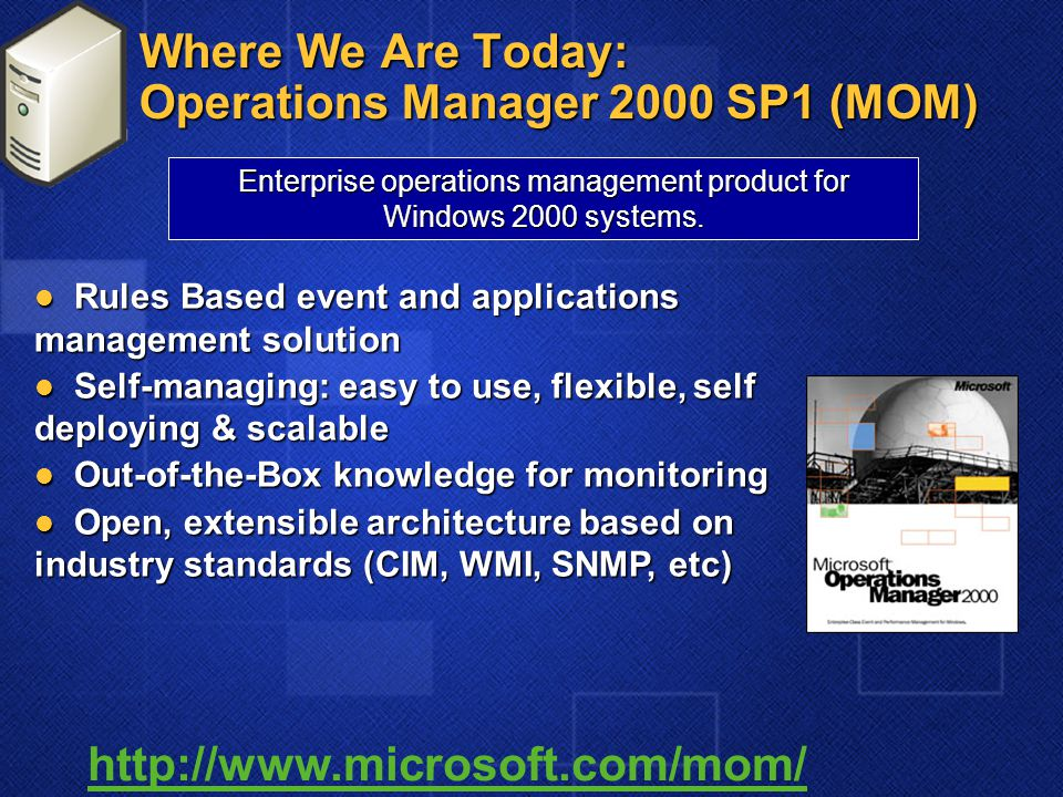 Where We Are Today: Operations Manager 2000 SP1 (MOM) Rules Based event and applications management solution Rules Based event and applications manage