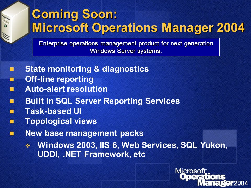 Coming Soon: Microsoft Operations Manager 2004 State monitoring & diagnostics Off-line reporting Auto-alert resolution Built in SQL Server Reporting Services Task-based UI Topological views New base management packs   Windows 2003, IIS 6, Web Services, SQL Yukon, UDDI,.NET Framework, etc Enterprise operations management product for next generation Windows Server systems.