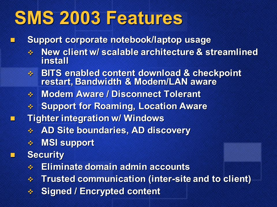 SMS 2003 Features Support corporate notebook/laptop usage Support corporate notebook/laptop usage  New client w/ scalable architecture & streamlined install  BITS enabled content download & checkpoint restart, Bandwidth & Modem/LAN aware  Modem Aware / Disconnect Tolerant  Support for Roaming, Location Aware Tighter integration w/ Windows Tighter integration w/ Windows  AD Site boundaries, AD discovery  MSI support Security Security  Eliminate domain admin accounts  Trusted communication (inter-site and to client)  Signed / Encrypted content