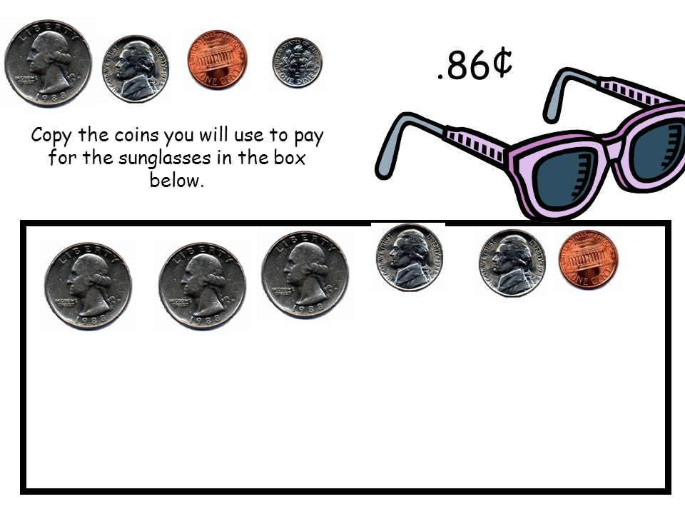 Copy the coins you will use to pay for the sunglasses in the box below.. 86¢
