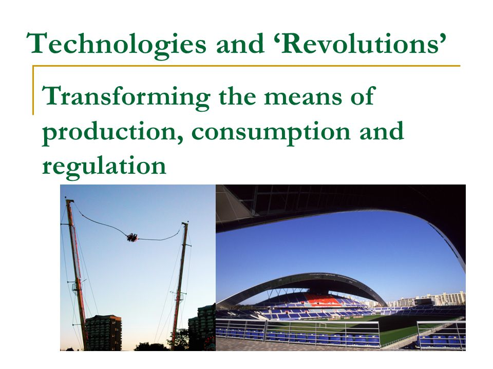 Technologies and 'Revolutions' Transforming the means of production, consumption and regulation