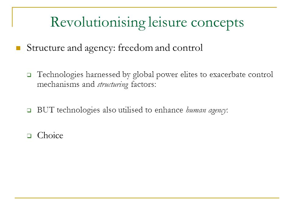 Revolutionising leisure concepts Structure and agency: freedom and control  Technologies harnessed by global power elites to exacerbate control mechanisms and structuring factors:  BUT technologies also utilised to enhance human agency:  Choice
