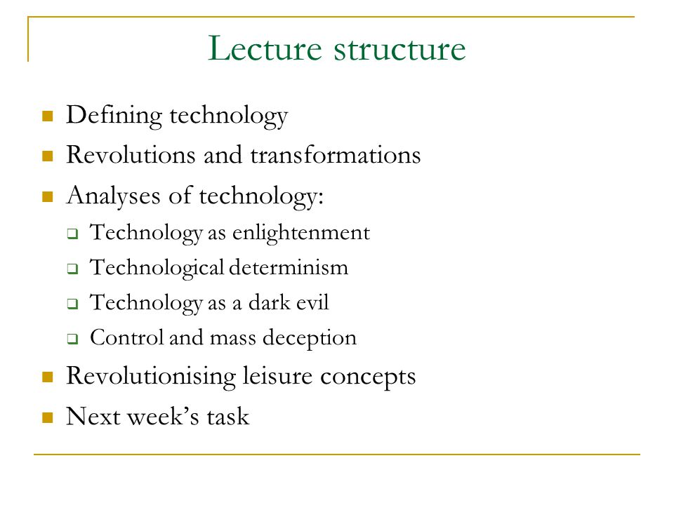 Lecture structure Defining technology Revolutions and transformations Analyses of technology:  Technology as enlightenment  Technological determinism  Technology as a dark evil  Control and mass deception Revolutionising leisure concepts Next week's task