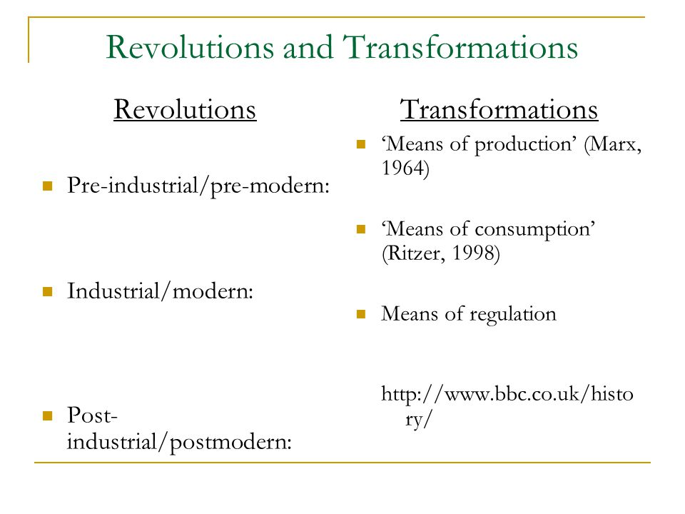 Revolutions and Transformations Revolutions Pre-industrial/pre-modern: Industrial/modern: Post- industrial/postmodern: Transformations 'Means of production' (Marx, 1964) 'Means of consumption' (Ritzer, 1998) Means of regulation http://www.bbc.co.uk/histo ry/