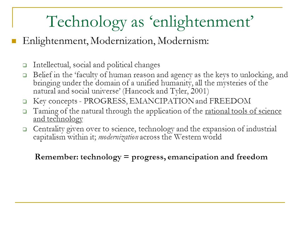 Technology as 'enlightenment' Enlightenment, Modernization, Modernism:  Intellectual, social and political changes  Belief in the 'faculty of human reason and agency as the keys to unlocking, and bringing under the domain of a unified humanity, all the mysteries of the natural and social universe' (Hancock and Tyler, 2001)  Key concepts - PROGRESS, EMANCIPATION and FREEDOM  Taming of the natural through the application of the rational tools of science and technology  Centrality given over to science, technology and the expansion of industrial capitalism within it; modernization across the Western world Remember: technology = progress, emancipation and freedom
