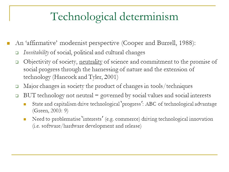 Technological determinism An 'affirmative' modernist perspective (Cooper and Burrell, 1988):  Inevitability of social, political and cultural changes  Objectivity of society, neutrality of science and commitment to the promise of social progress through the harnessing of nature and the extension of technology (Hancock and Tyler, 2001)  Major changes in society the product of changes in tools/techniques  BUT technology not neutral – governed by social values and social interests State and capitalism drive technological ' progress ' : ABC of technological advantage (Green, 2003: 9) Need to problematise ' interests ' (e.g.