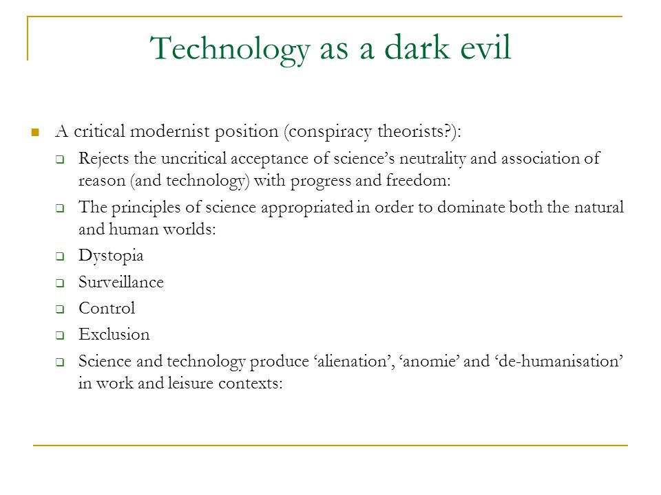 Technology as a dark evil A critical modernist position (conspiracy theorists ):  Rejects the uncritical acceptance of science's neutrality and association of reason (and technology) with progress and freedom:  The principles of science appropriated in order to dominate both the natural and human worlds:  Dystopia  Surveillance  Control  Exclusion  Science and technology produce 'alienation', 'anomie' and 'de-humanisation' in work and leisure contexts: