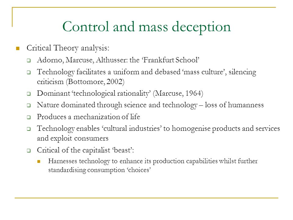 Control and mass deception Critical Theory analysis:  Adorno, Marcuse, Althusser: the 'Frankfurt School'  Technology facilitates a uniform and debased 'mass culture', silencing criticism (Bottomore, 2002)  Dominant 'technological rationality' (Marcuse, 1964)  Nature dominated through science and technology – loss of humanness  Produces a mechanization of life  Technology enables 'cultural industries' to homogenise products and services and exploit consumers  Critical of the capitalist 'beast': Harnesses technology to enhance its production capabilities whilst further standardising consumption 'choices'