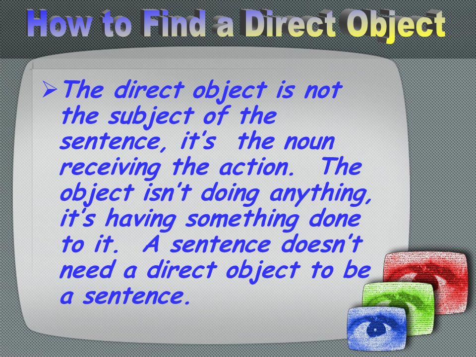 The direct object is not the subject of the sentence, it's the noun receiving the action.