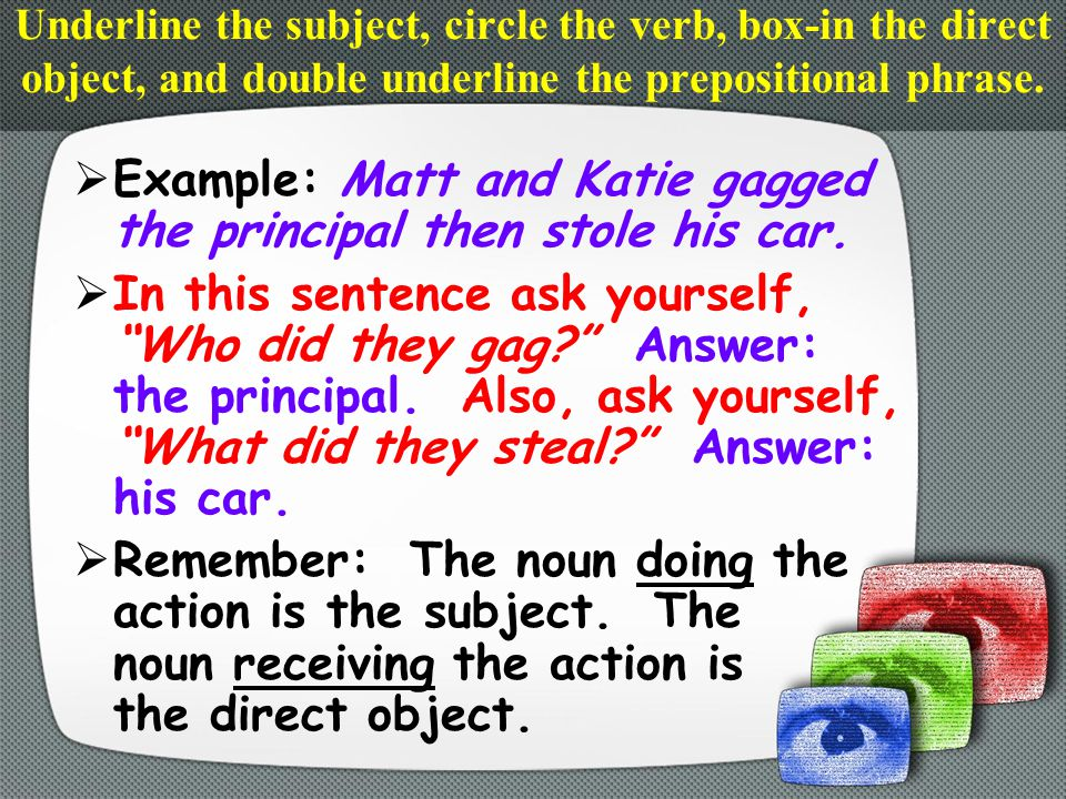  To help you find the direct object, first eliminate the prepositional phrases.