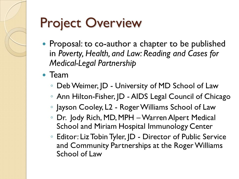 Project Overview Proposal: to co-author a chapter to be published in Poverty, Health, and Law: Reading and Cases for Medical-Legal Partnership Team ◦ Deb Weimer, JD - University of MD School of Law ◦ Ann Hilton-Fisher, JD - AIDS Legal Council of Chicago ◦ Jayson Cooley, L2 - Roger Williams School of Law ◦ Dr.