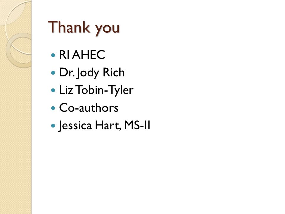 Thank you RI AHEC Dr. Jody Rich Liz Tobin-Tyler Co-authors Jessica Hart, MS-II
