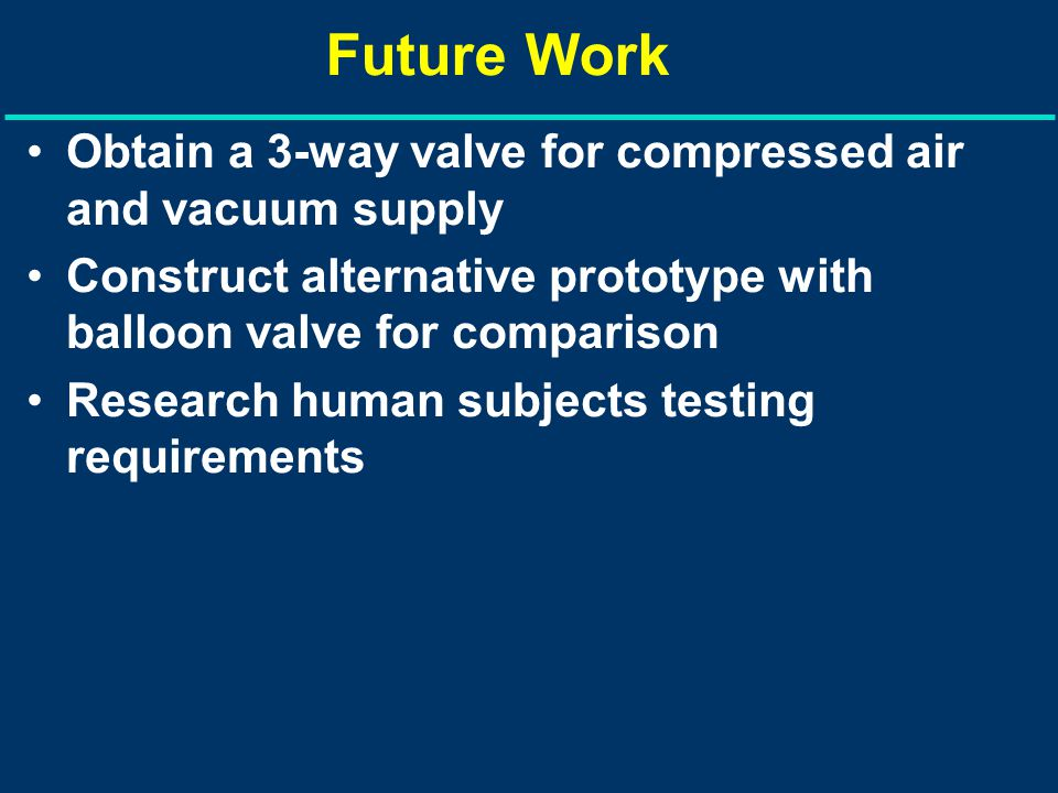 Future Work Obtain a 3-way valve for compressed air and vacuum supply Construct alternative prototype with balloon valve for comparison Research human subjects testing requirements
