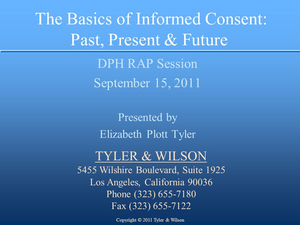 The Basics of Informed Consent: Past, Present & Future DPH RAP Session September 15, 2011 Presented by Elizabeth Plott Tyler TYLER & WILSON 5455 Wilshire Boulevard, Suite 1925 Los Angeles, California 90036 Phone (323) 655-7180 Fax (323) 655-7122 Copyright © 2011 Tyler & Wilson