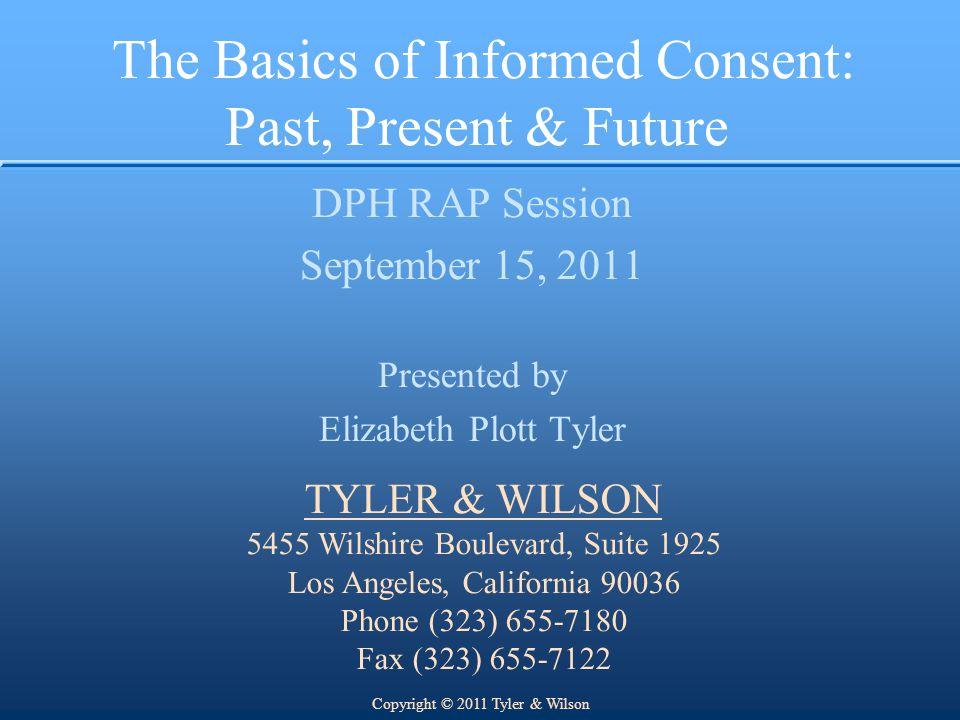 The Basics of Informed Consent: Past, Present & Future DPH RAP Session September 15, 2011 Presented by Elizabeth Plott Tyler TYLER & WILSON 5455 Wilsh