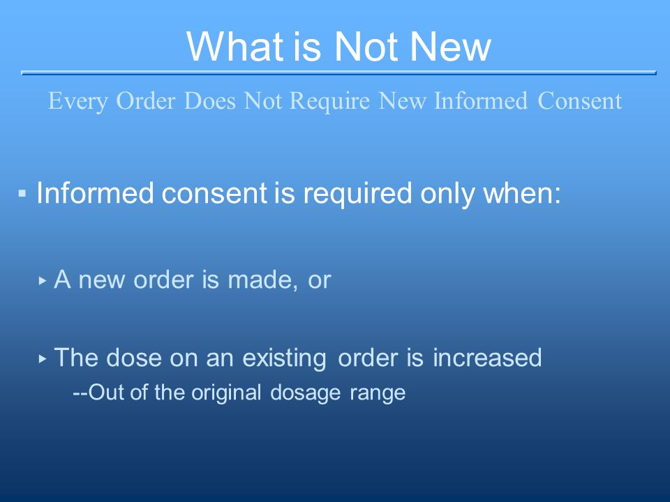 What is Not New Every Order Does Not Require New Informed Consent ▪Informed consent is required only when: ▸ A new order is made, or ▸ The dose on an existing order is increased --Out of the original dosage range