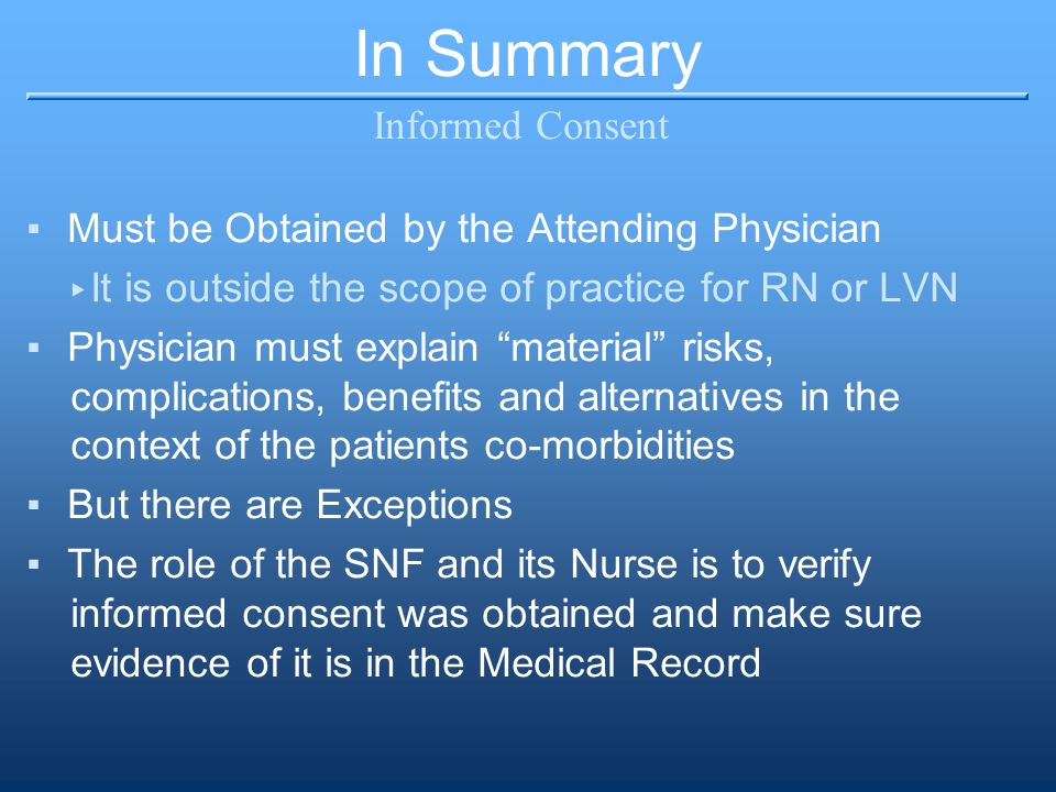 """In Summary Informed Consent ▪Must be Obtained by the Attending Physician ▸ It is outside the scope of practice for RN or LVN ▪Physician must explain """""""