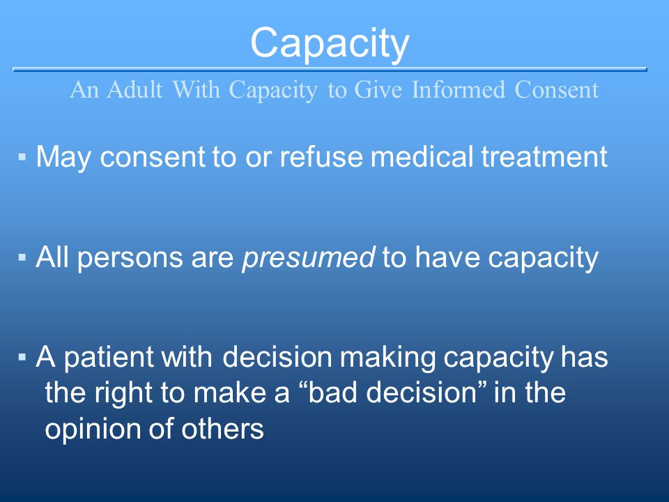 Capacity An Adult With Capacity to Give Informed Consent ▪May consent to or refuse medical treatment ▪All persons are presumed to have capacity ▪A patient with decision making capacity has the right to make a bad decision in the opinion of others