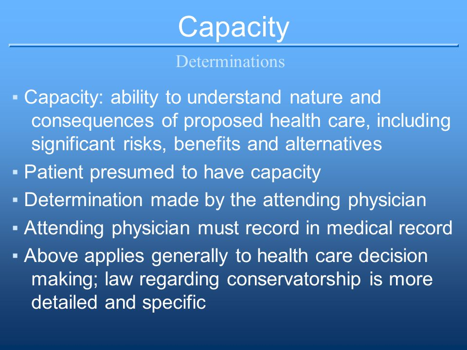 Capacity Determinations ▪Capacity: ability to understand nature and consequences of proposed health care, including significant risks, benefits and al