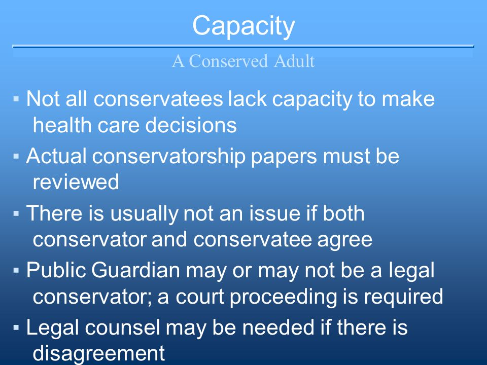 Capacity A Conserved Adult ▪Not all conservatees lack capacity to make health care decisions ▪Actual conservatorship papers must be reviewed ▪There is usually not an issue if both conservator and conservatee agree ▪Public Guardian may or may not be a legal conservator; a court proceeding is required ▪Legal counsel may be needed if there is disagreement