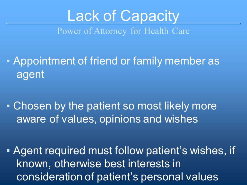 Lack of Capacity Power of Attorney for Health Care ▪Appointment of friend or family member as agent ▪Chosen by the patient so most likely more aware of values, opinions and wishes ▪Agent required must follow patient's wishes, if known, otherwise best interests in consideration of patient's personal values
