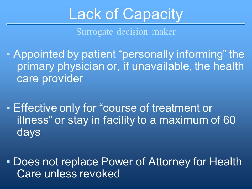 Lack of Capacity Surrogate decision maker ▪Appointed by patient personally informing the primary physician or, if unavailable, the health care provider ▪Effective only for course of treatment or illness or stay in facility to a maximum of 60 days ▪Does not replace Power of Attorney for Health Care unless revoked