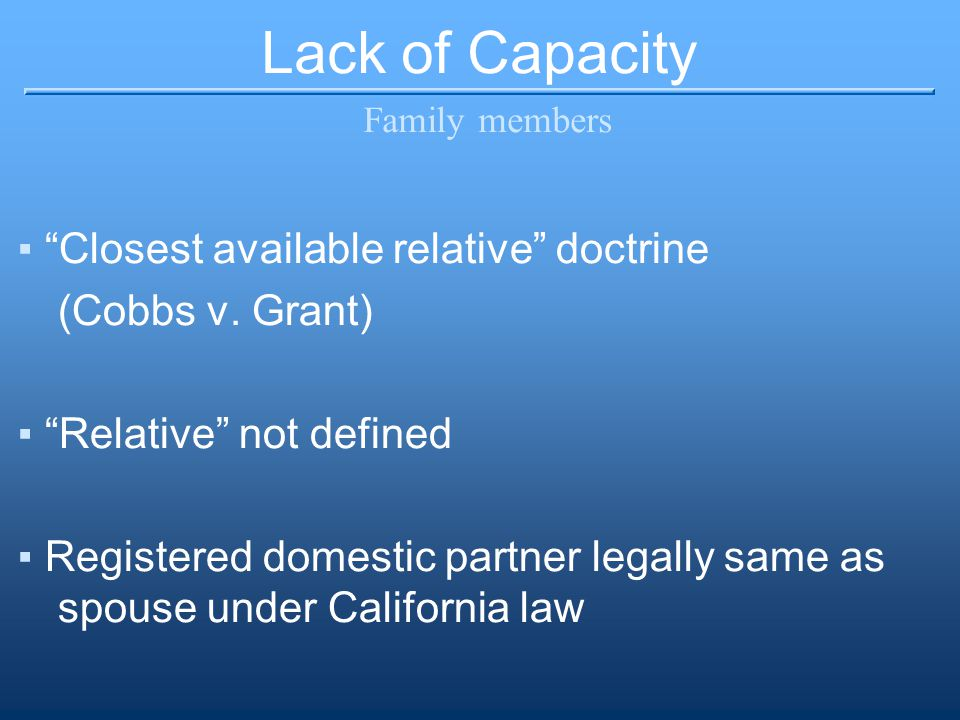 """Lack of Capacity Family members ▪""""Closest available relative"""" doctrine (Cobbs v. Grant) ▪""""Relative"""" not defined ▪Registered domestic partner legally s"""
