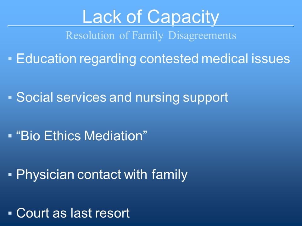 Lack of Capacity Resolution of Family Disagreements ▪Education regarding contested medical issues ▪Social services and nursing support ▪ Bio Ethics Mediation ▪Physician contact with family ▪Court as last resort