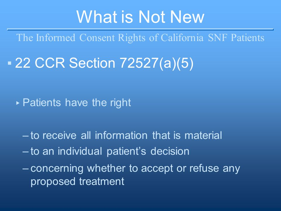 What is Not New The Informed Consent Rights of California SNF Patients ▪22 CCR Section 72527(a)(5) ▸ Patients have the right –to receive all informati