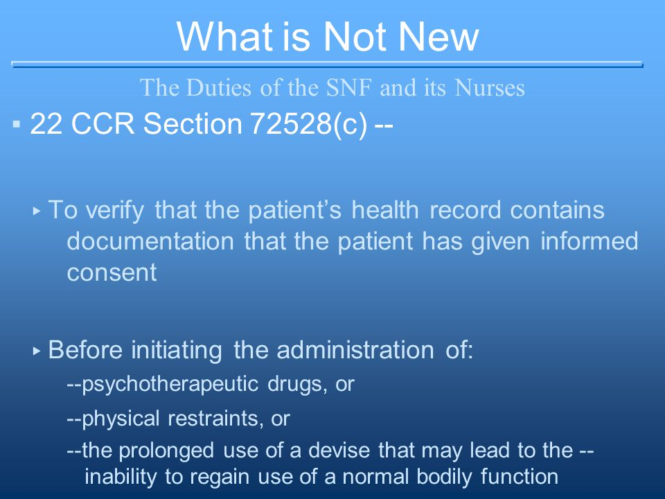 What is Not New The Duties of the SNF and its Nurses ▪22 CCR Section 72528(c) -- ▸ To verify that the patient's health record contains documentation that the patient has given informed consent ▸ Before initiating the administration of: --psychotherapeutic drugs, or --physical restraints, or --the prolonged use of a devise that may lead to the -- inability to regain use of a normal bodily function