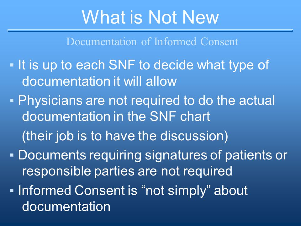 What is Not New Documentation of Informed Consent ▪It is up to each SNF to decide what type of documentation it will allow ▪Physicians are not required to do the actual documentation in the SNF chart (their job is to have the discussion) ▪Documents requiring signatures of patients or responsible parties are not required ▪Informed Consent is not simply about documentation