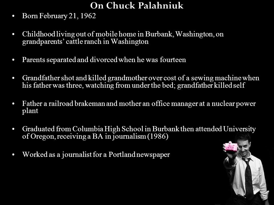 On Chuck Palahniuk Worked as diesel mechanic, worked as a movie projectionist, volunteered at homeless shelter, transported terminally ill patients to support meetings Became a member of the Cacophony Society, dedicated to experiencing things outside of the mainstream and performing large-sale pranks in public places (www.chuckpalahniuk.net), inspiration for Project Mayhemwww.chuckpalahniuk.net