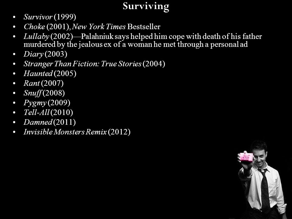 Surviving Survivor (1999) Choke (2001), New York Times Bestseller Lullaby (2002)—Palahniuk says helped him cope with death of his father murdered by t