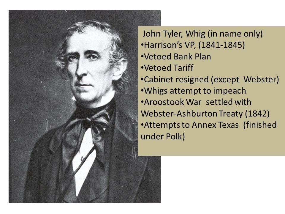 John Tyler, Whig (in name only) Harrison's VP, (1841-1845) Vetoed Bank Plan Vetoed Tariff Cabinet resigned (except Webster) Whigs attempt to impeach Aroostook War settled with Webster-Ashburton Treaty (1842) Attempts to Annex Texas (finished under Polk)