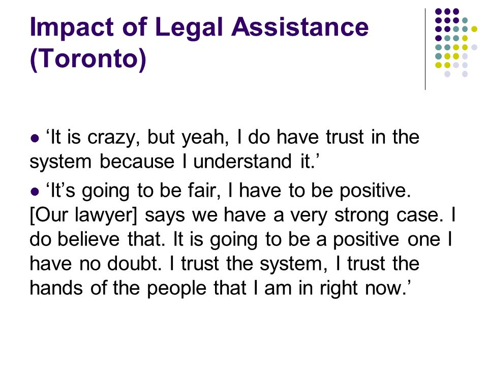 Impact of Legal Assistance (Toronto) 'It is crazy, but yeah, I do have trust in the system because I understand it.' 'It's going to be fair, I have to be positive.