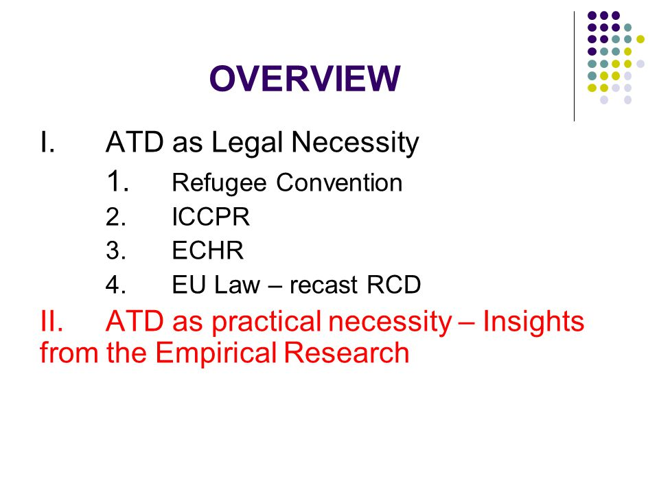 OVERVIEW I.ATD as Legal Necessity 1. Refugee Convention 2.ICCPR 3.ECHR 4.EU Law – recast RCD II.ATD as practical necessity – Insights from the Empiric
