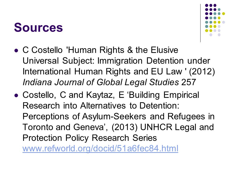Sources C Costello Human Rights & the Elusive Universal Subject: Immigration Detention under International Human Rights and EU Law (2012) Indiana Journal of Global Legal Studies 257 Costello, C and Kaytaz, E 'Building Empirical Research into Alternatives to Detention: Perceptions of Asylum-Seekers and Refugees in Toronto and Geneva', (2013) UNHCR Legal and Protection Policy Research Series www.refworld.org/docid/51a6fec84.html www.refworld.org/docid/51a6fec84.html