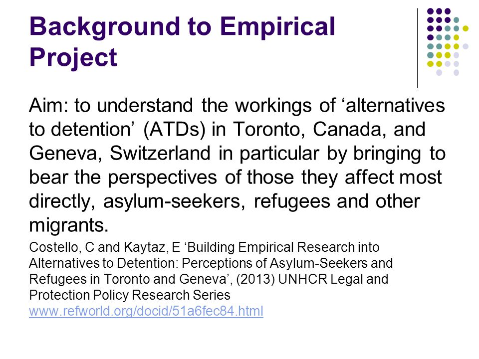 Background to Empirical Project Aim: to understand the workings of 'alternatives to detention' (ATDs) in Toronto, Canada, and Geneva, Switzerland in p