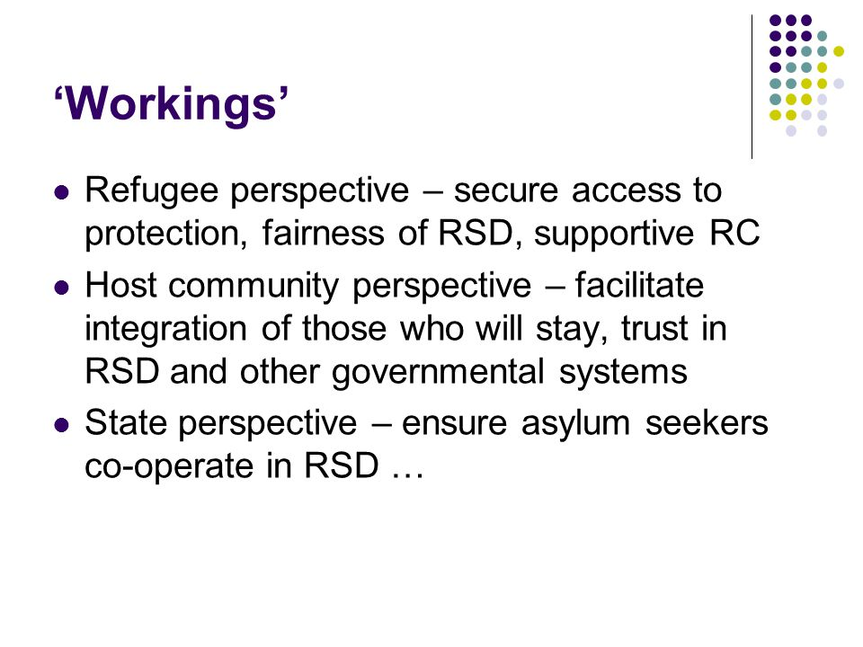 'Workings' Refugee perspective – secure access to protection, fairness of RSD, supportive RC Host community perspective – facilitate integration of th