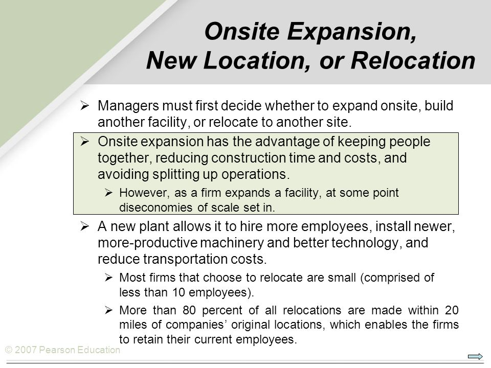 © 2007 Pearson Education Onsite Expansion, New Location, or Relocation  Managers must first decide whether to expand onsite, build another facility, or relocate to another site.