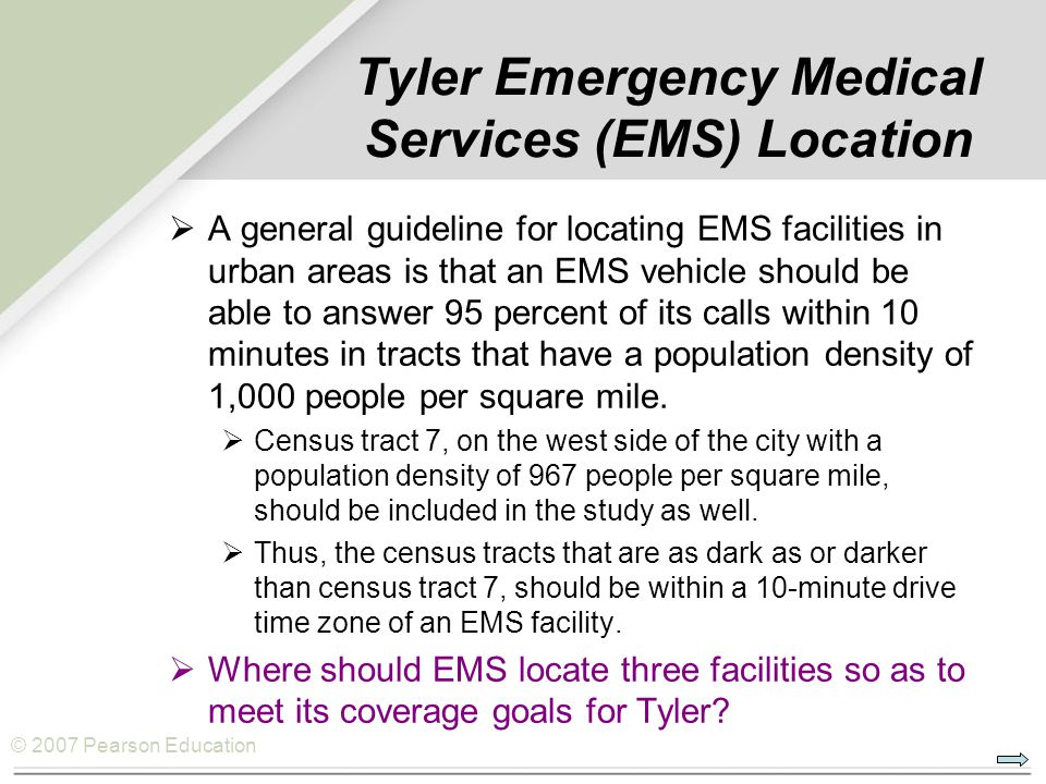 © 2007 Pearson Education  A general guideline for locating EMS facilities in urban areas is that an EMS vehicle should be able to answer 95 percent of its calls within 10 minutes in tracts that have a population density of 1,000 people per square mile.