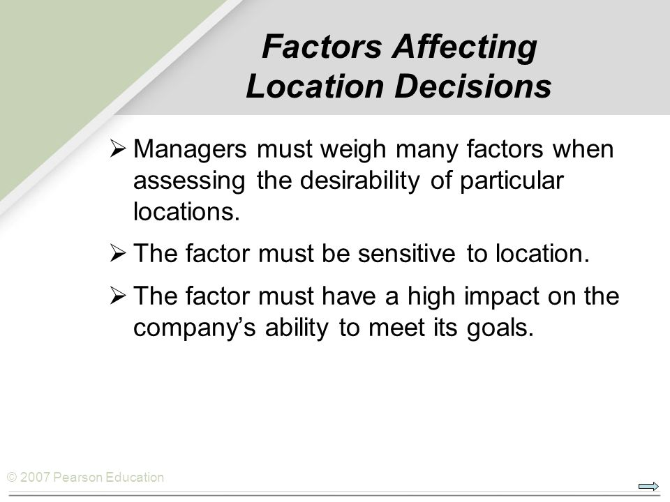 © 2007 Pearson Education Factors Affecting Location Decisions  Managers must weigh many factors when assessing the desirability of particular locations.