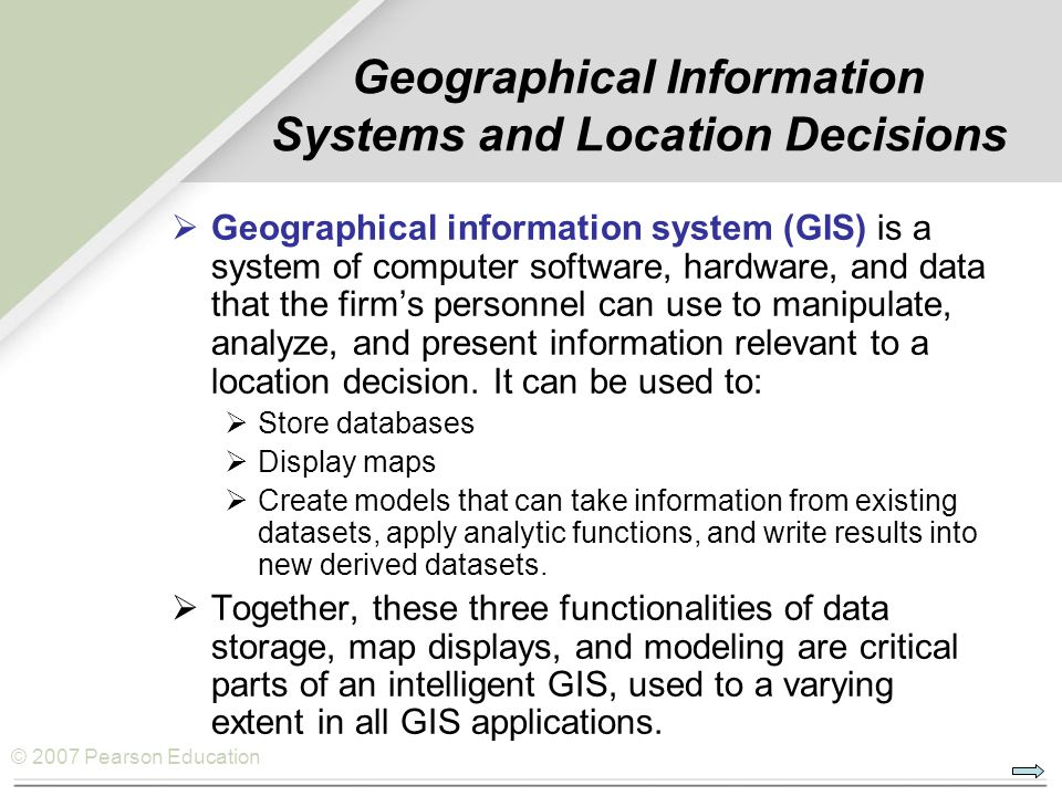 © 2007 Pearson Education Geographical Information Systems and Location Decisions  Geographical information system (GIS) is a system of computer software, hardware, and data that the firm's personnel can use to manipulate, analyze, and present information relevant to a location decision.