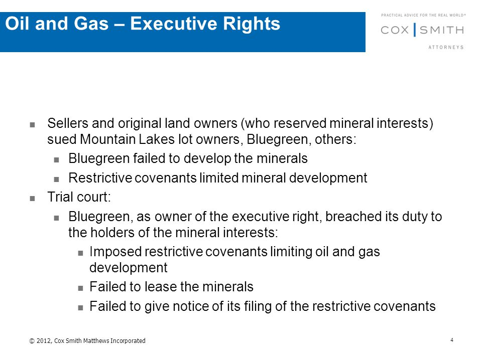 Sellers and original land owners (who reserved mineral interests) sued Mountain Lakes lot owners, Bluegreen, others: Bluegreen failed to develop the minerals Restrictive covenants limited mineral development Trial court: Bluegreen, as owner of the executive right, breached its duty to the holders of the mineral interests: Imposed restrictive covenants limiting oil and gas development Failed to lease the minerals Failed to give notice of its filing of the restrictive covenants © 2012, Cox Smith Matthews Incorporated 4 Oil and Gas – Executive Rights